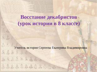 Восстание декабристов (урок истории в 8 классе) Учитель истории Сергеева Екат