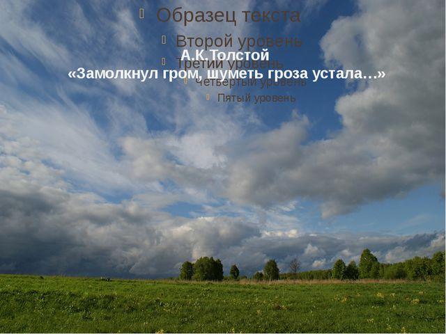 А.К.Толстой «Замолкнул гром, шуметь гроза устала…»