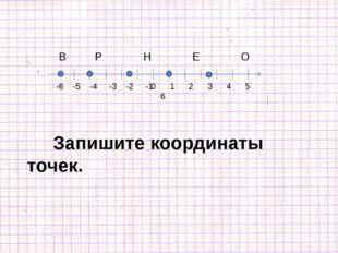 0 1 2 3 4 5 6 -6 -5 -4 -3 -2 -1 В Р Н E О Запишите координаты точек.