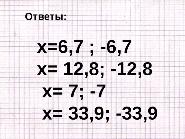 Ответы: х=6,7 ; -6,7 х= 12,8; -12,8 х= 7; -7 х= 33,9; -33,9