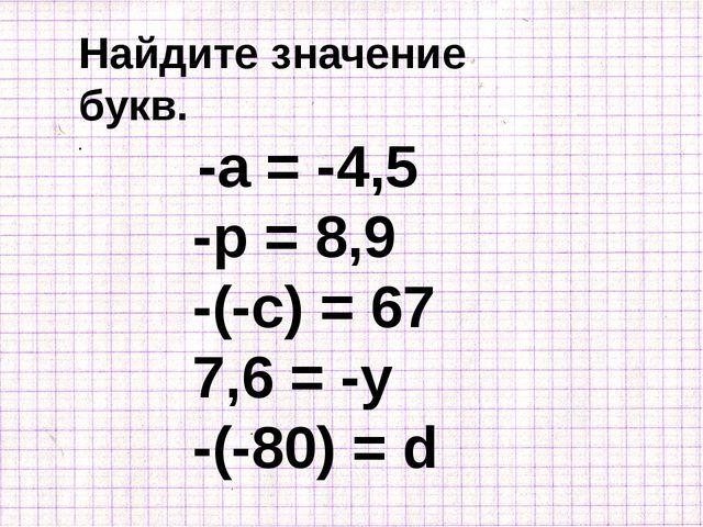Найдите значение букв. -а = -4,5 -р = 8,9 -(-с) = 67 7,6 = -у -(-80) = d