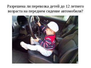 Разрешена ли перевозка детей до 12 летнего возраста на переднем сидение автом