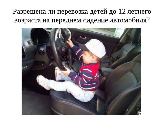 Разрешена ли перевозка детей до 12 летнего возраста на переднем сидение автом...