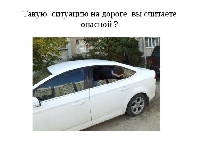 Такую ситуацию на дороге вы считаете опасной ?