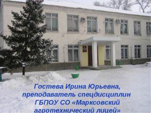 Гостева Ирина Юрьевна, преподаватель спецдисциплин ГБПОУ СО «Марксовский агр