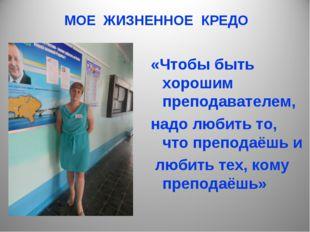 МОЕ ЖИЗНЕННОЕ КРЕДО «Чтобы быть хорошим преподавателем, надо любить то, что п
