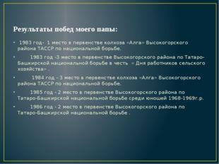 Результаты побед моего папы: 1983 год- 1 место в первенстве колхоза «Алга» Вы