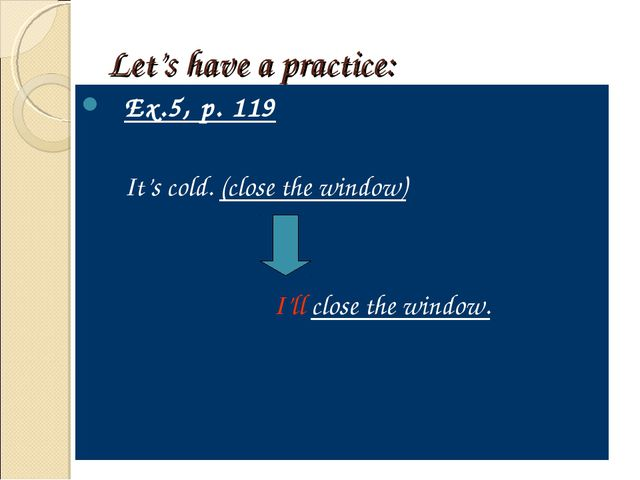 Let's have a practice: Ex.5, p. 119 	It's cold. (close the window) 				I'll c...