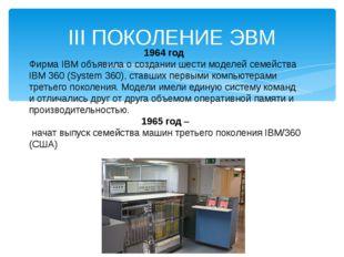 III ПОКОЛЕНИЕ ЭВМ 1964 год Фирма IBM объявила о создании шести моделей семейс