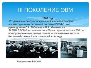 III ПОКОЛЕНИЕ ЭВМ 1967 год Создание высокопроизводительной и оригинальной по