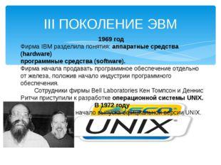 III ПОКОЛЕНИЕ ЭВМ 1969 год Фирма IBM разделила понятия: аппаратные средства (