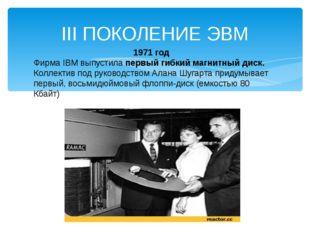 III ПОКОЛЕНИЕ ЭВМ 1971 год Фирма IBM выпустила первый гибкий магнитный диск.