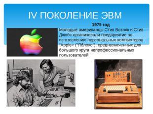 IV ПОКОЛЕНИЕ ЭВМ 1975 год Молодые американцы Стив Возняк и Стив Джобс организ