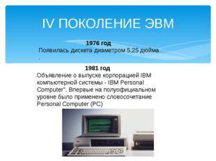 IV ПОКОЛЕНИЕ ЭВМ 1976 год Появилась дискета диаметром 5,25 дюйма . 1981 год О