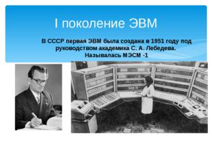 I поколение ЭВМ В СССР первая ЭВМ была создана в 1951 году под руководством а