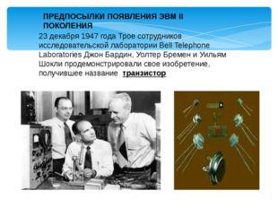 ПРЕДПОСЫЛКИ ПОЯВЛЕНИЯ ЭВМ II ПОКОЛЕНИЯ 23 декабря 1947 года Трое сотрудников