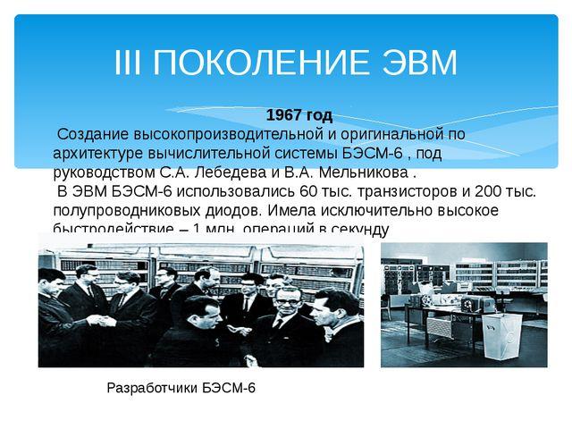 III ПОКОЛЕНИЕ ЭВМ 1967 год Создание высокопроизводительной и оригинальной по...