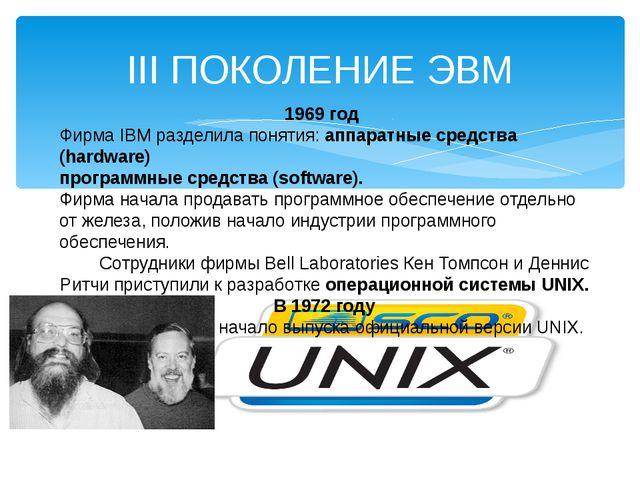 III ПОКОЛЕНИЕ ЭВМ 1969 год Фирма IBM разделила понятия: аппаратные средства (...
