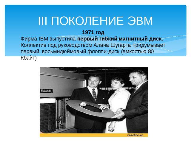 III ПОКОЛЕНИЕ ЭВМ 1971 год Фирма IBM выпустила первый гибкий магнитный диск....