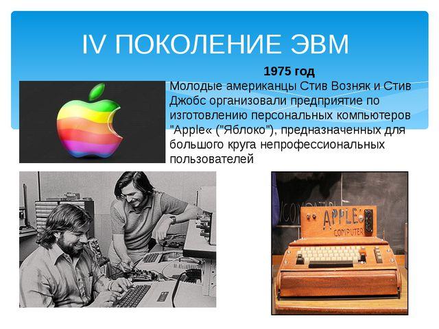 IV ПОКОЛЕНИЕ ЭВМ 1975 год Молодые американцы Стив Возняк и Стив Джобс организ...