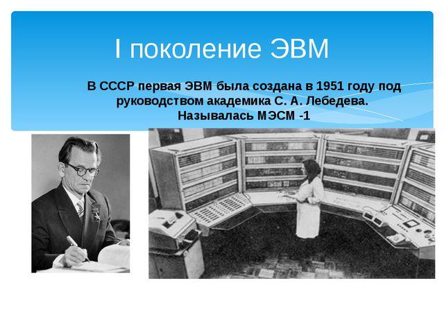 I поколение ЭВМ В СССР первая ЭВМ была создана в 1951 году под руководством а...