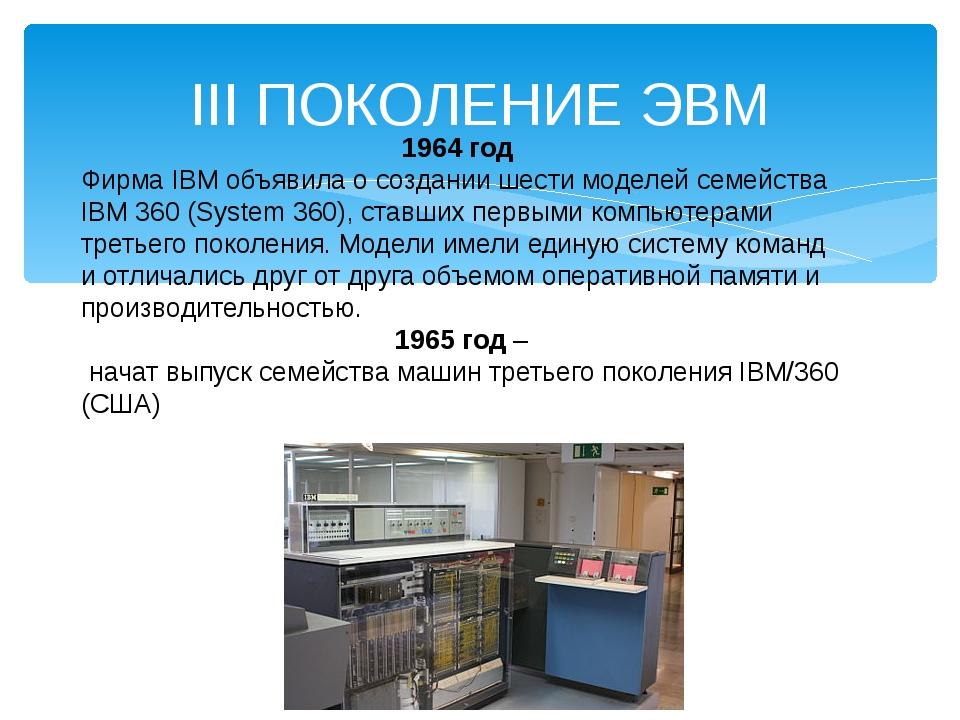 III ПОКОЛЕНИЕ ЭВМ 1964 год Фирма IBM объявила о создании шести моделей семейс...