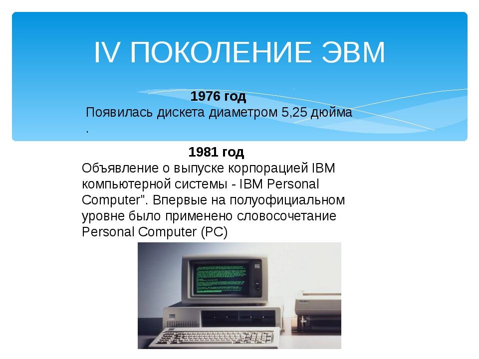IV ПОКОЛЕНИЕ ЭВМ 1976 год Появилась дискета диаметром 5,25 дюйма . 1981 год О...