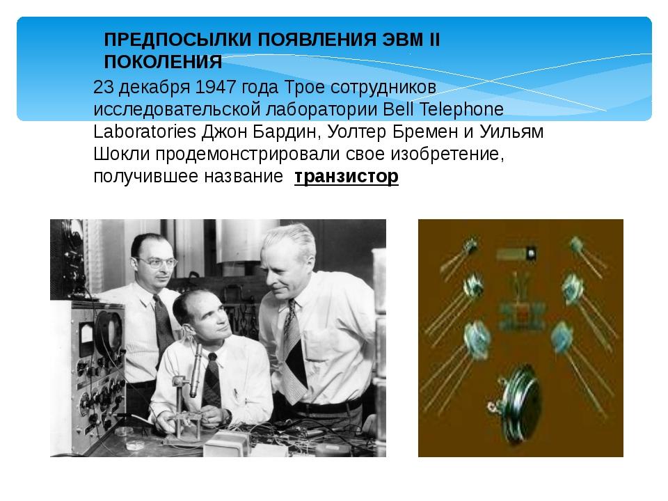 ПРЕДПОСЫЛКИ ПОЯВЛЕНИЯ ЭВМ II ПОКОЛЕНИЯ 23 декабря 1947 года Трое сотрудников...