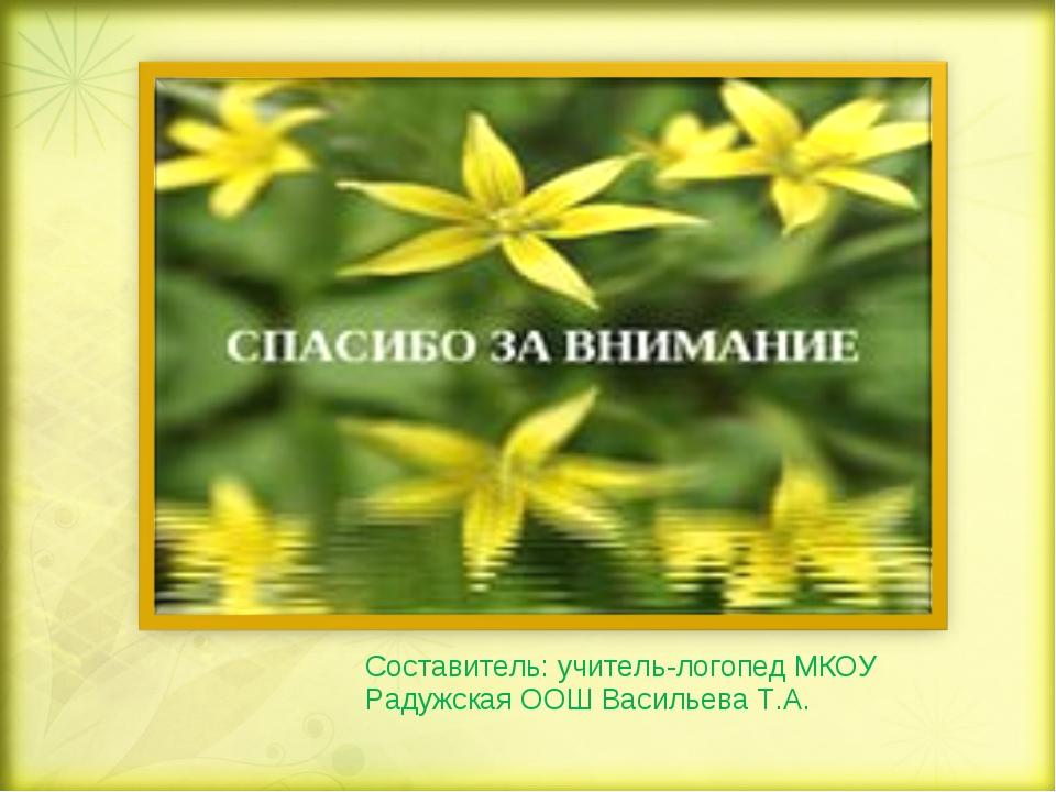 Составитель: учитель-логопед МКОУ Радужская ООШ Васильева Т.А.