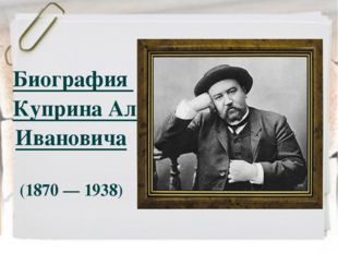Биография Куприна Александра Ивановича (1870 — 1938)