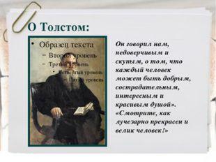 О Толстом: Он говорил нам, недоверчивым и скупым, о том, что каждый человек м