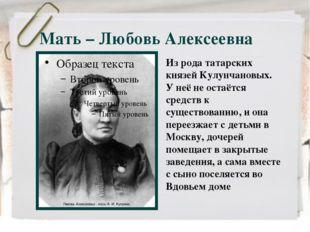 Мать – Любовь Алексеевна Из рода татарских князей Кулунчановых. У неё не оста