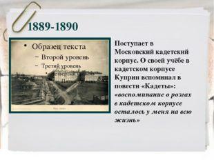 1889-1890 Поступает в Московский кадетский корпус. О своей учёбе в кадетском