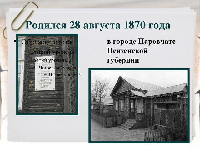 Родился 28 августа 1870 года в городе Наровчате Пензенской губернии