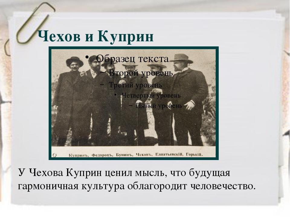 Чехов и Куприн У Чехова Куприн ценил мысль, что будущая гармоничная культура...