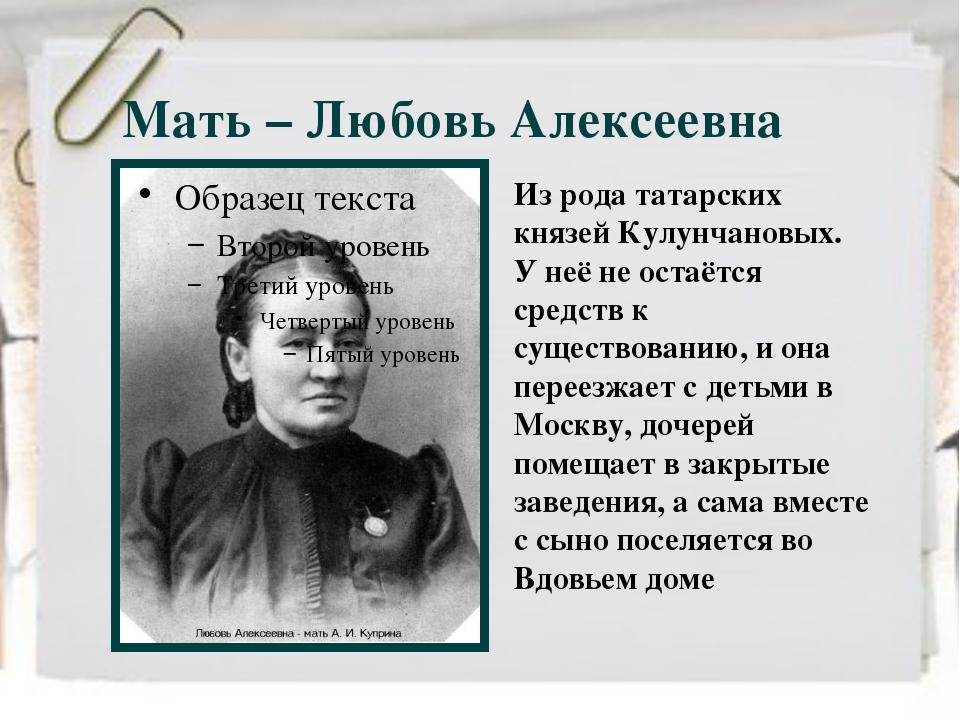 Мать – Любовь Алексеевна Из рода татарских князей Кулунчановых. У неё не оста...