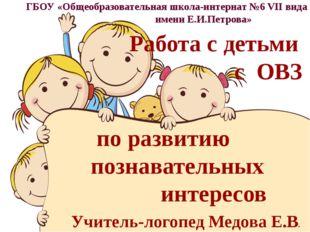 Работа с детьми с ОВЗ по развитию познавательных интересов ГБОУ «Общеобразов