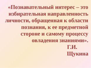 «Познавательный интерес – это избирательная направленность личности, обращенн