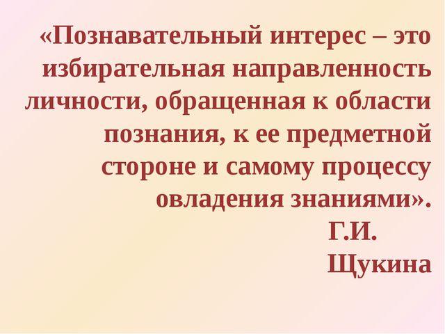 «Познавательный интерес – это избирательная направленность личности, обращенн...