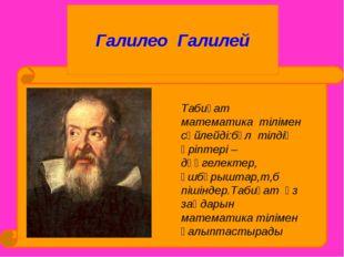 Галилео Галилей Табиғат математика тілімен сөйлейді:бұл тілдің әріптері –дөң