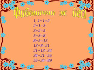 1, 1+1=2 2+1=3 3+2=5 5+3=8 8+5=13 13+8=21 21+13=34 34+21=55 55+34=89 ........