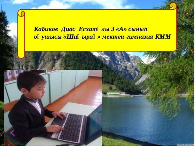 Кабиков Диас Есхатұлы 3 «А» сынып оқушысы «Шаңырақ» мектеп-гимназия КММ