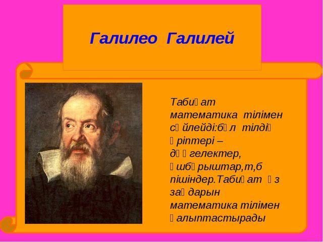 Галилео Галилей Табиғат математика тілімен сөйлейді:бұл тілдің әріптері –дөң...