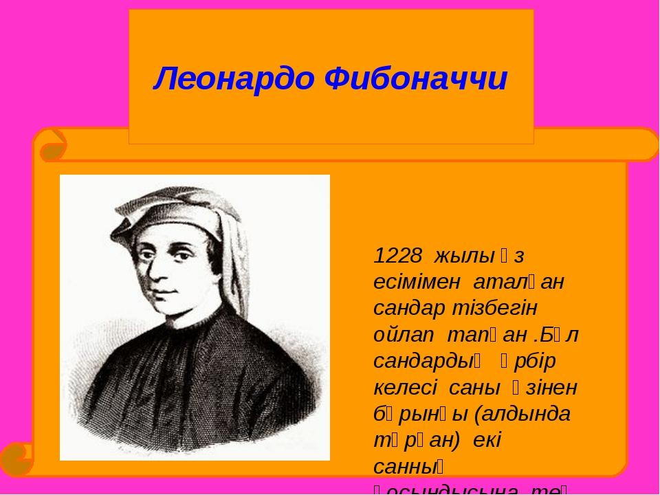 Леонардо Фибоначчи 1228 жылы өз есімімен аталған сандар тізбегін ойлап тапқа...