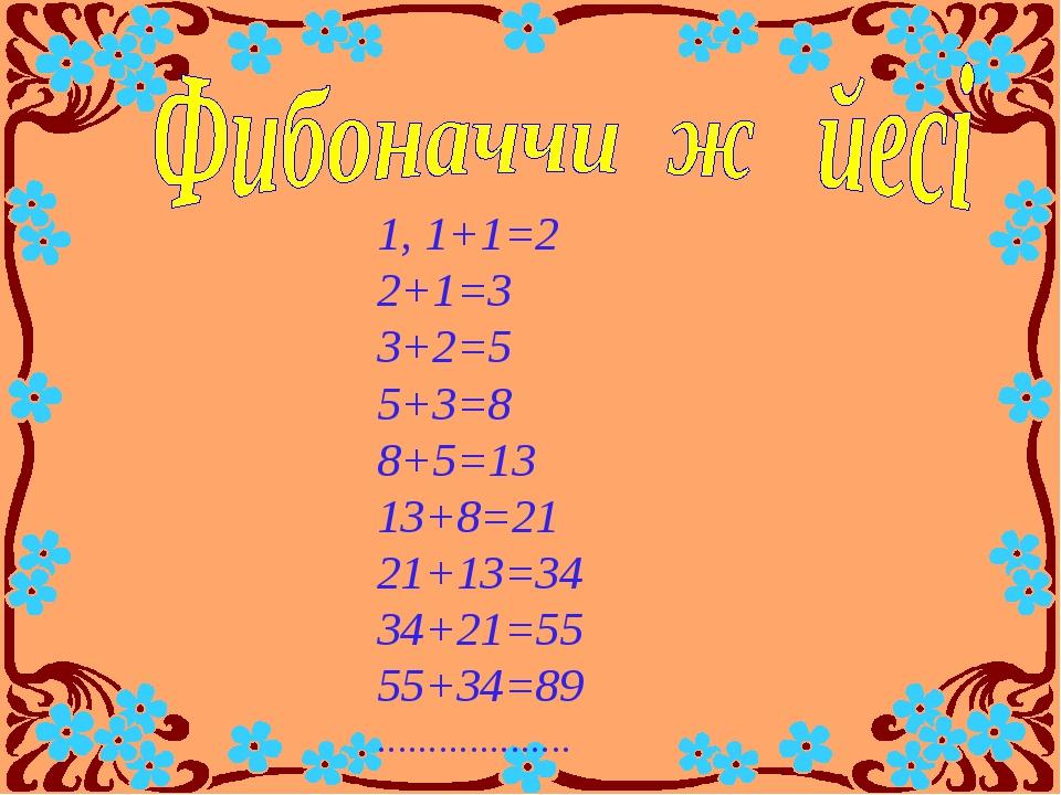 1, 1+1=2 2+1=3 3+2=5 5+3=8 8+5=13 13+8=21 21+13=34 34+21=55 55+34=89 ...........