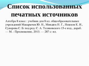 Список использованных печатных источников Алгебра 8 класс : учебник для 8 кл.