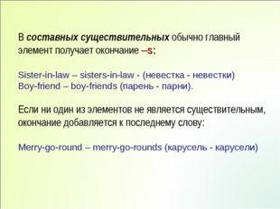 В составных существительных обычно главный элемент получает окончание –s: Sis