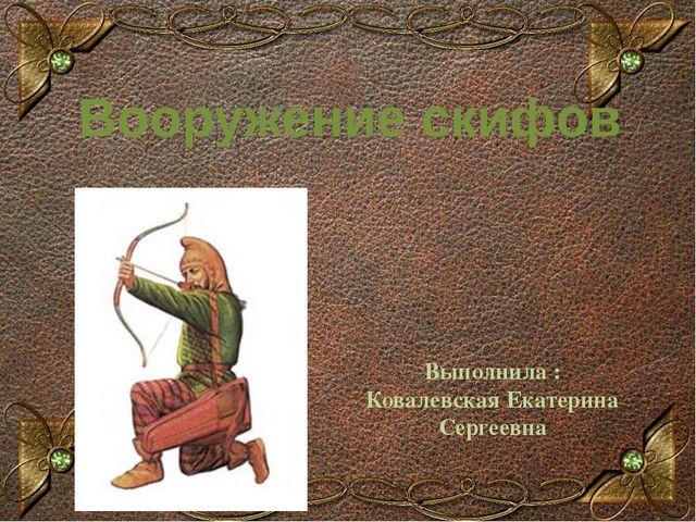 Вооружение скифов Выполнила : Ковалевская Екатерина Сергеевна Образец заголовка