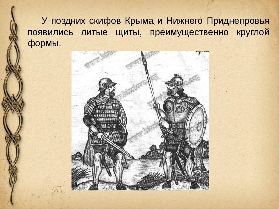 У поздних скифов Крыма и Нижнего Приднепровья появились литые щиты, преимуще...