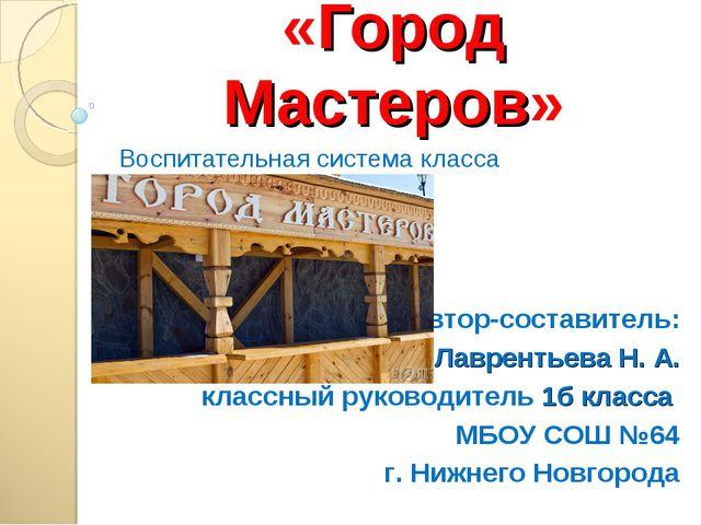 «Город Мастеров» Воспитательная система класса Автор-составитель: Лаврентьева...
